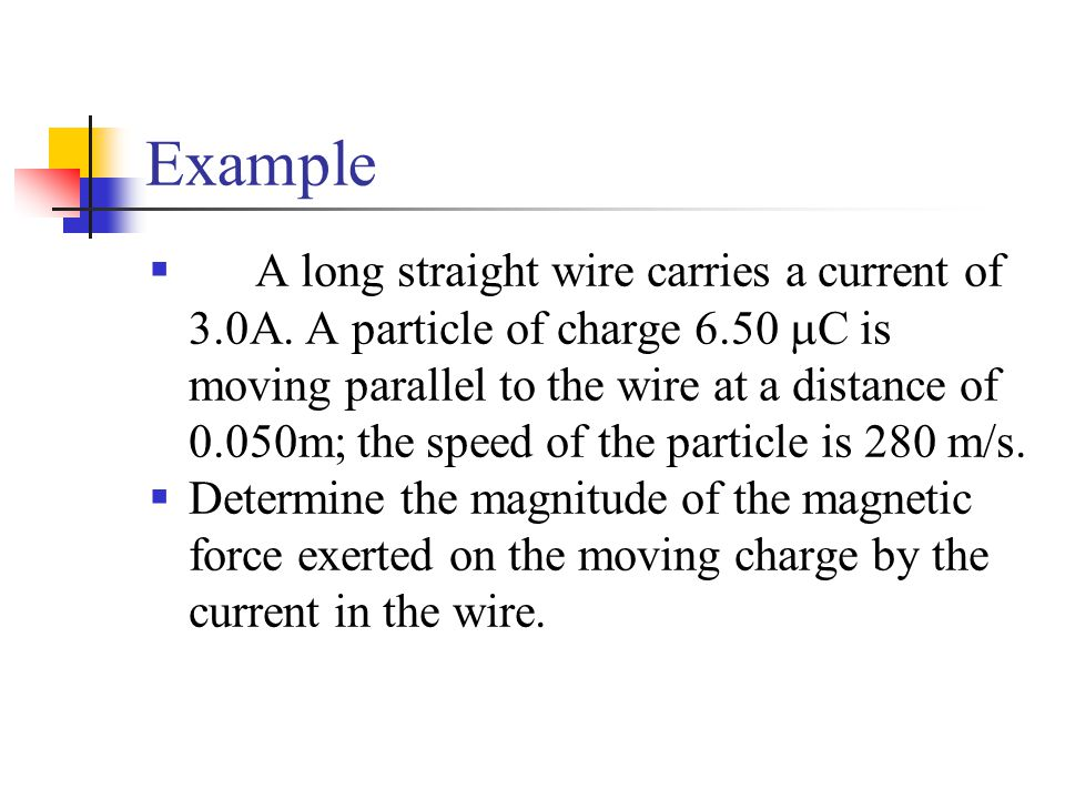 Example  A long straight wire carries a current of 3.0A. A particle of charge 6.50  C is moving parallel to the wire at a distance of 0.050m; the sp