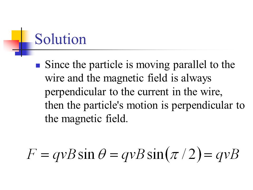 Solution Since the particle is moving parallel to the wire and the magnetic field is always perpendicular to the current in the wire, then the particl