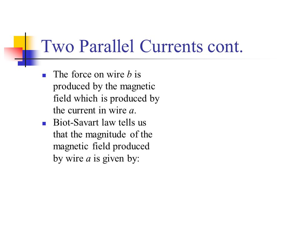 Two Parallel Currents cont. The force on wire b is produced by the magnetic field which is produced by the current in wire a. Biot-Savart law tells us