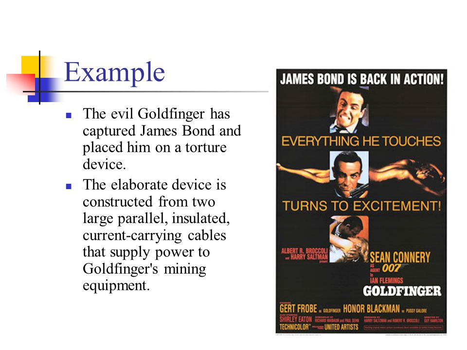 Example The evil Goldfinger has captured James Bond and placed him on a torture device. The elaborate device is constructed from two large parallel, i