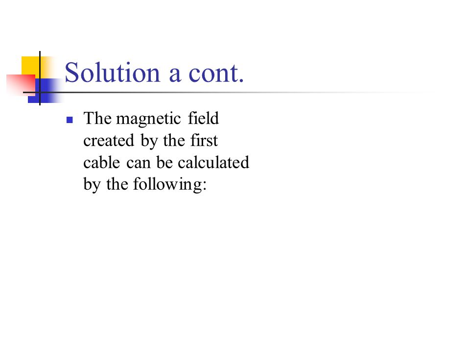 Solution a cont. The magnetic field created by the first cable can be calculated by the following: