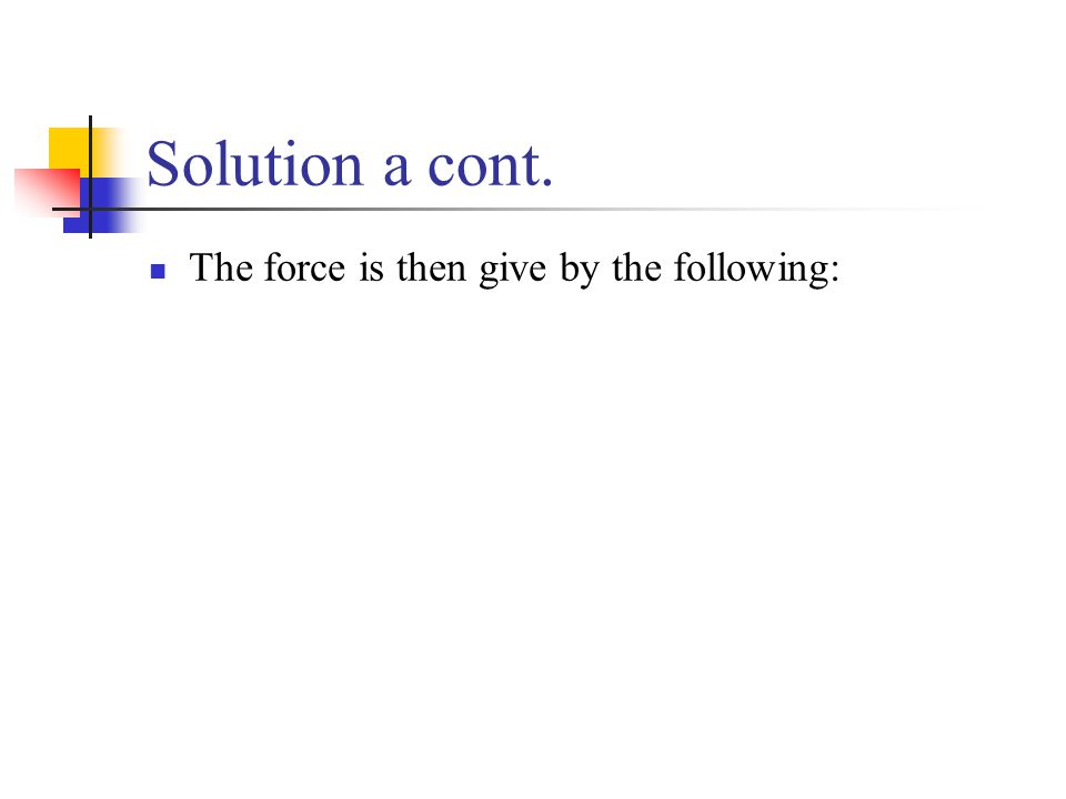 Solution a cont. The force is then give by the following: