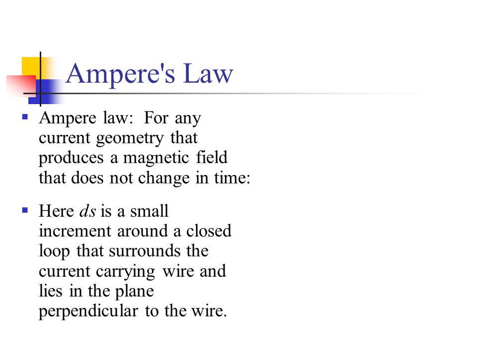 Ampere's Law  Ampere law: For any current geometry that produces a magnetic field that does not change in time:  Here ds is a small increment around