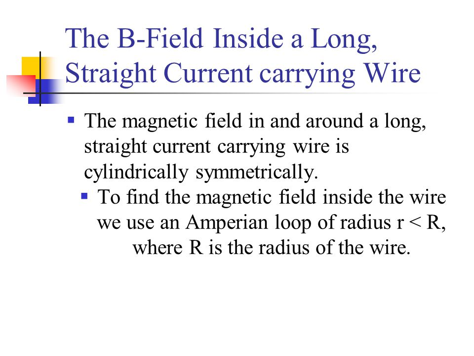 The B-Field Inside a Long, Straight Current carrying Wire  The magnetic field in and around a long, straight current carrying wire is cylindrically s