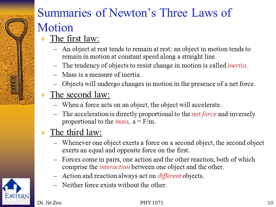 Dr. Jie ZouPHY 107110 Summaries of Newton's Three Laws of Motion  The first law: –An object at rest tends to remain at rest; an object in motion tend