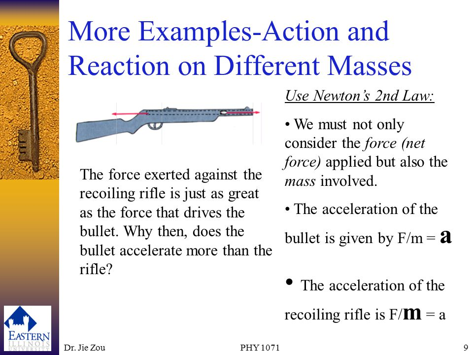 Dr. Jie ZouPHY 10719 More Examples-Action and Reaction on Different Masses The force exerted against the recoiling rifle is just as great as the force