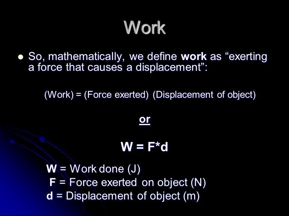 Work So, mathematically, we define work as exerting a force that causes a displacement : So, mathematically, we define work as exerting a force that causes a displacement : (Work) = (Force exerted) (Displacement of object) or W = F*d W = Work done (J) F = Force exerted on object (N) F = Force exerted on object (N) d = Displacement of object (m)