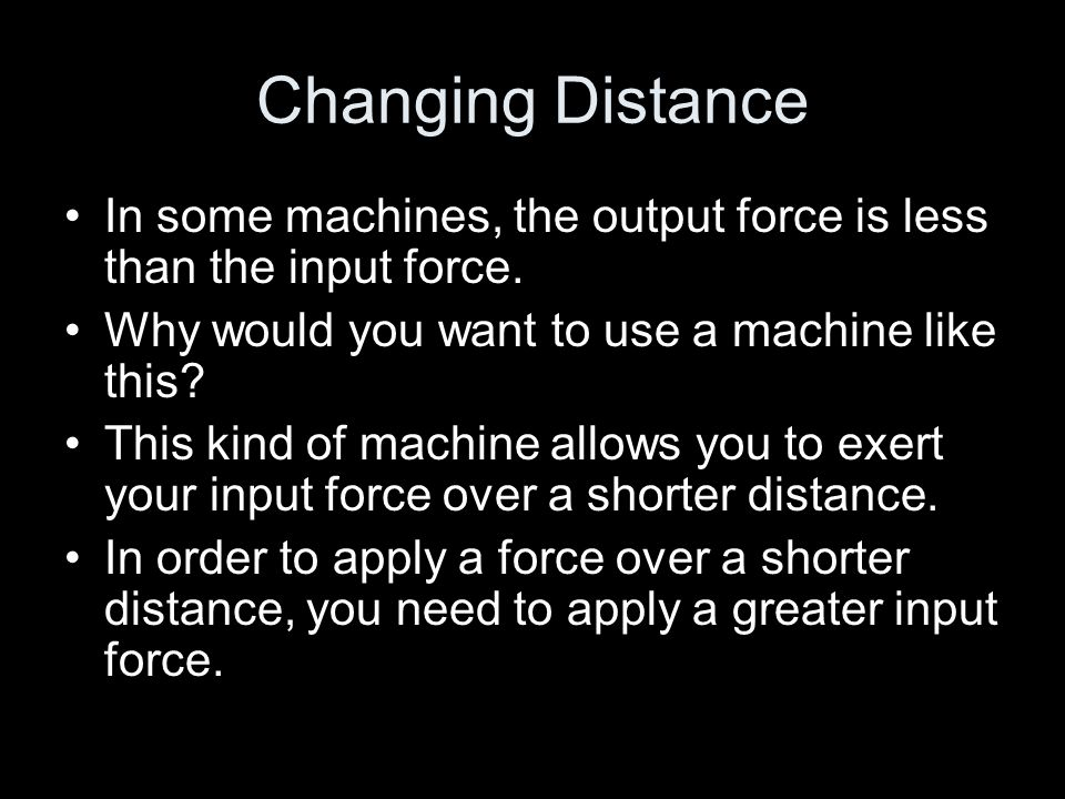 Changing Distance In some machines, the output force is less than the input force. Why would you want to use a machine like this? This kind of machine