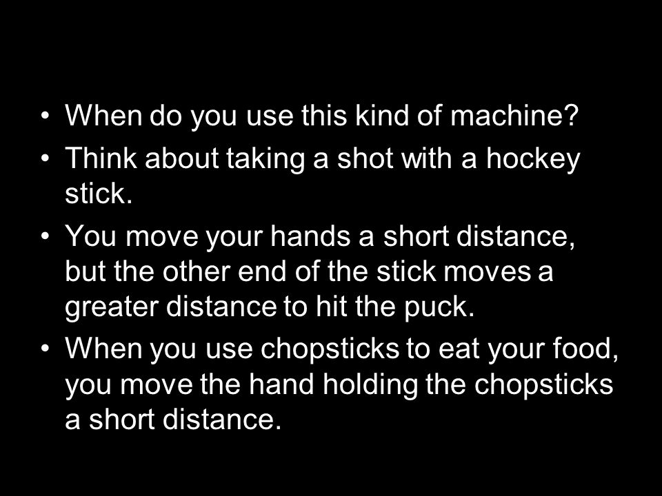 When do you use this kind of machine? Think about taking a shot with a hockey stick. You move your hands a short distance, but the other end of the st