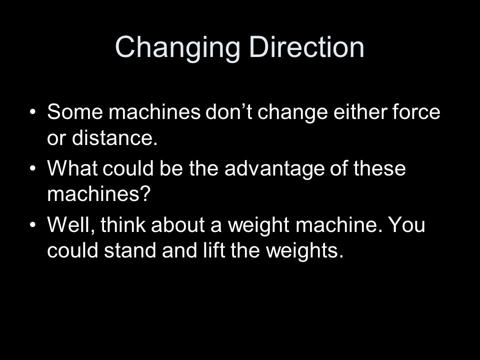 Changing Direction Some machines don't change either force or distance.