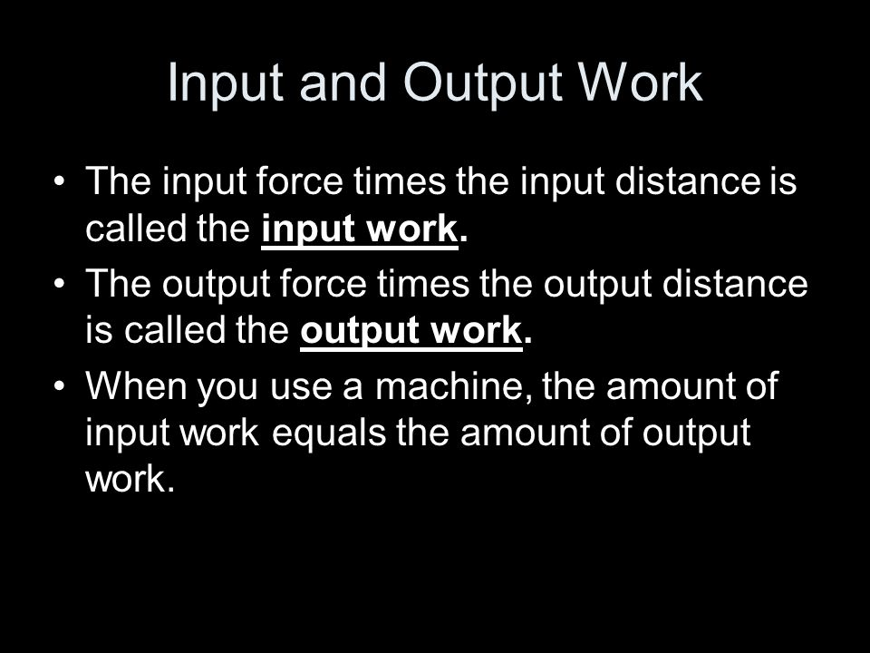 Input Work The gardener exerts Output Work a large input force over The shovel exerts a small input distance a small output force over a large output distance..