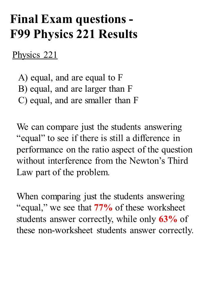 Final Exam questions - F99 Physics 221 Results Physics 221 A) equal, and are equal to F B) equal, and are larger than F C) equal, and are smaller than F We can compare just the students answering equal to see if there is still a difference in performance on the ratio aspect of the question without interference from the Newton's Third Law part of the problem.