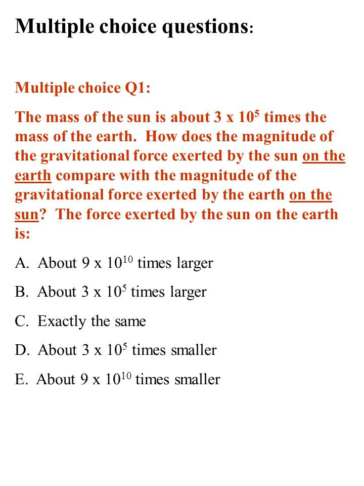 Multiple choice questions : Multiple choice Q1: The mass of the sun is about 3 x 10 5 times the mass of the earth.