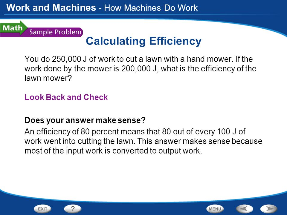 Work and Machines Calculating Efficiency You do 250,000 J of work to cut a lawn with a hand mower. If the work done by the mower is 200,000 J, what is