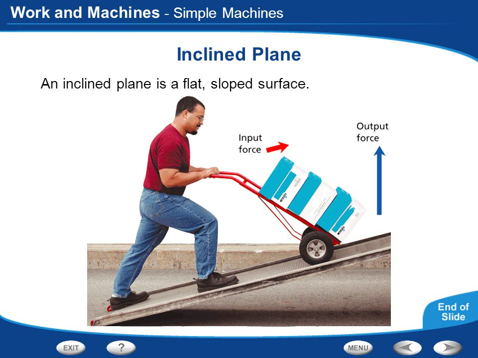 Work and Machines - Simple Machines Inclined Plane An inclined plane is a flat, sloped surface.