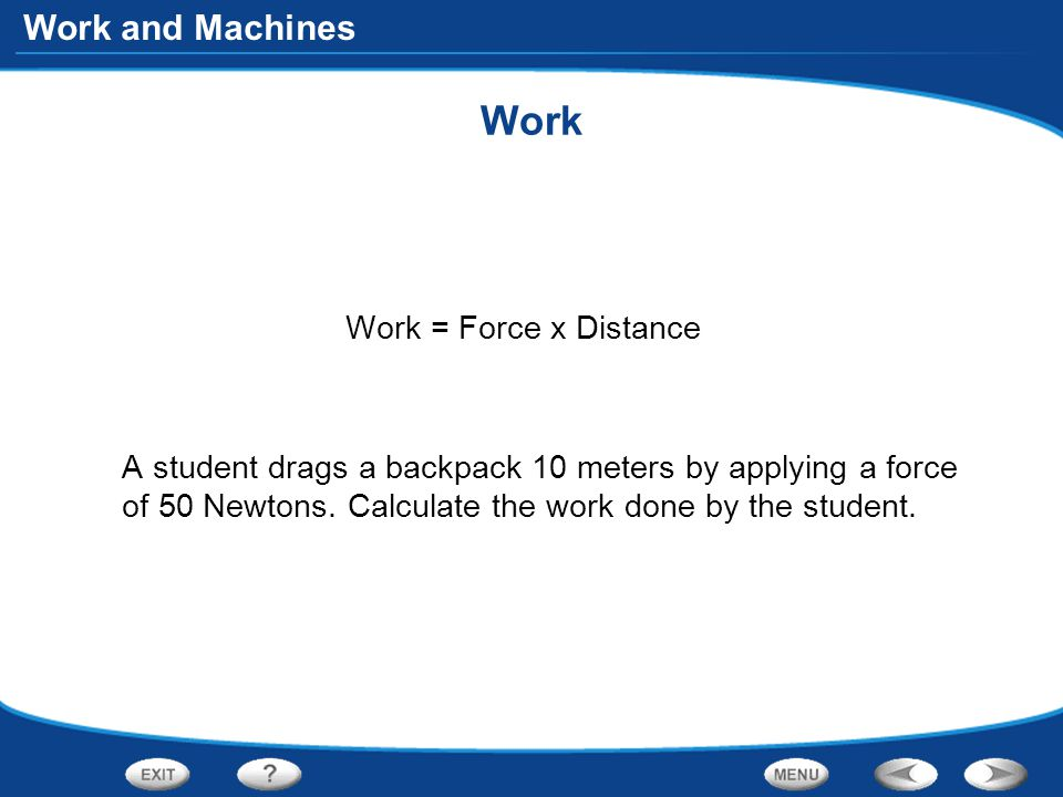 Work and Machines Work Work = Force x Distance A student drags a backpack 10 meters by applying a force of 50 Newtons.