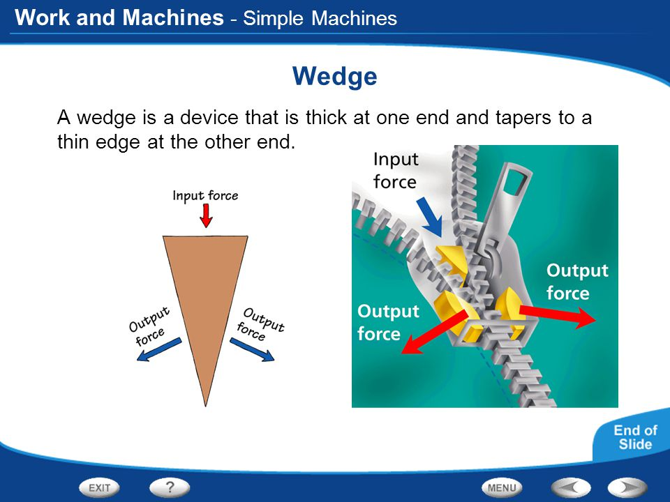 Work and Machines - Simple Machines Wedge A wedge is a device that is thick at one end and tapers to a thin edge at the other end.