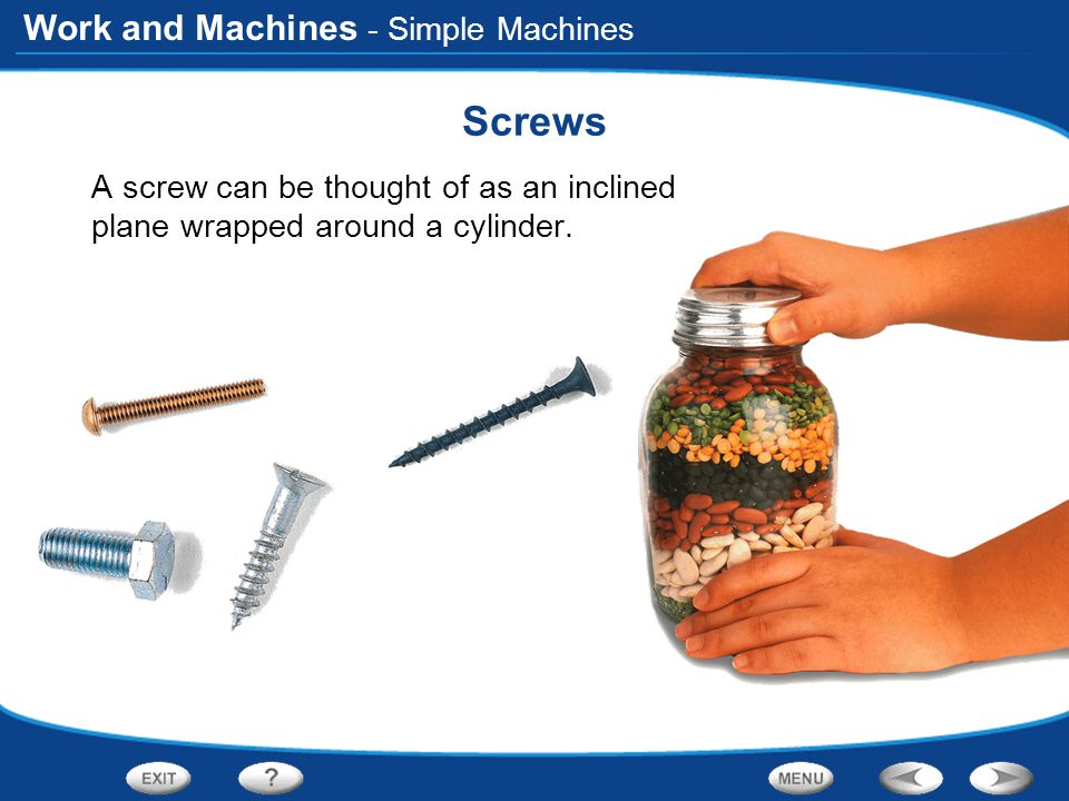 Work and Machines - Simple Machines Screws A screw can be thought of as an inclined plane wrapped around a cylinder.