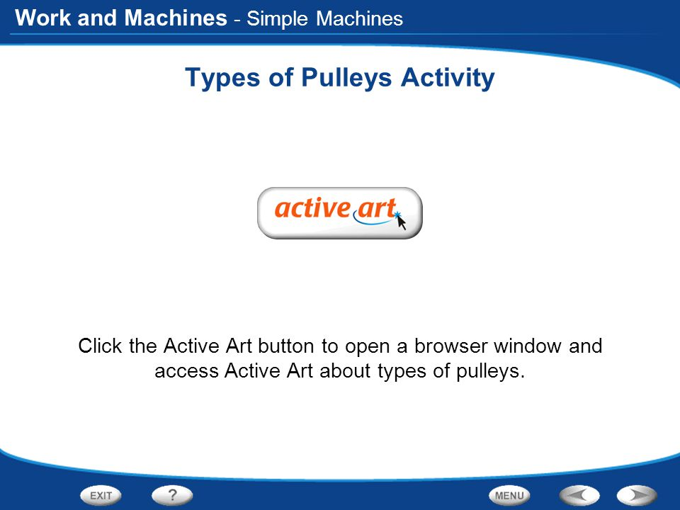 Work and Machines Types of Pulleys Activity Click the Active Art button to open a browser window and access Active Art about types of pulleys.