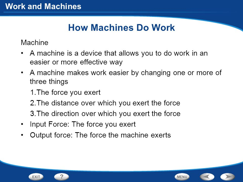 Work and Machines How Machines Do Work Machine A machine is a device that allows you to do work in an easier or more effective way A machine makes wor