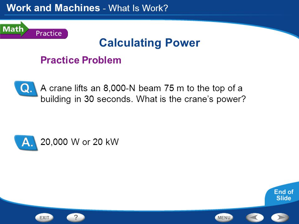Work and Machines Calculating Power Practice Problem A crane lifts an 8,000-N beam 75 m to the top of a building in 30 seconds. What is the crane's po