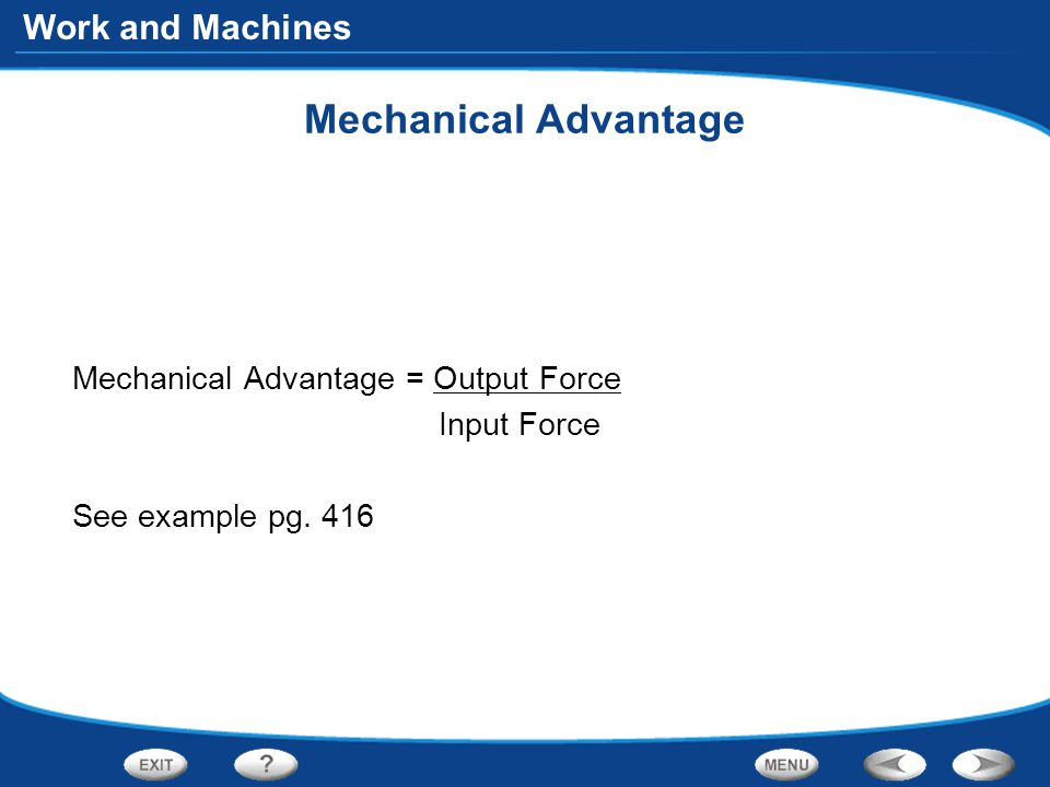 Work and Machines Mechanical Advantage Mechanical Advantage = Output Force Input Force See example pg.