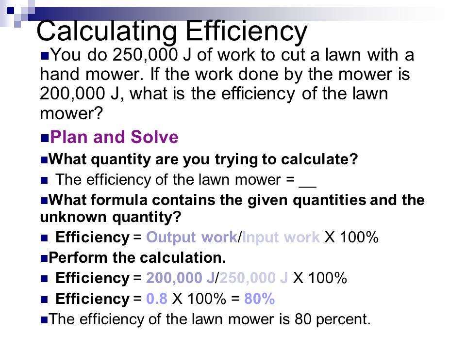 Calculating Efficiency You do 250,000 J of work to cut a lawn with a hand mower. If the work done by the mower is 200,000 J, what is the efficiency of
