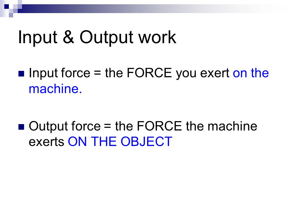 Calculating Input & Output work Input work  Input force x Input distance Output work  Output force x Output distance When you use a machine, the amount of output work can never be greater than the amount of input work.