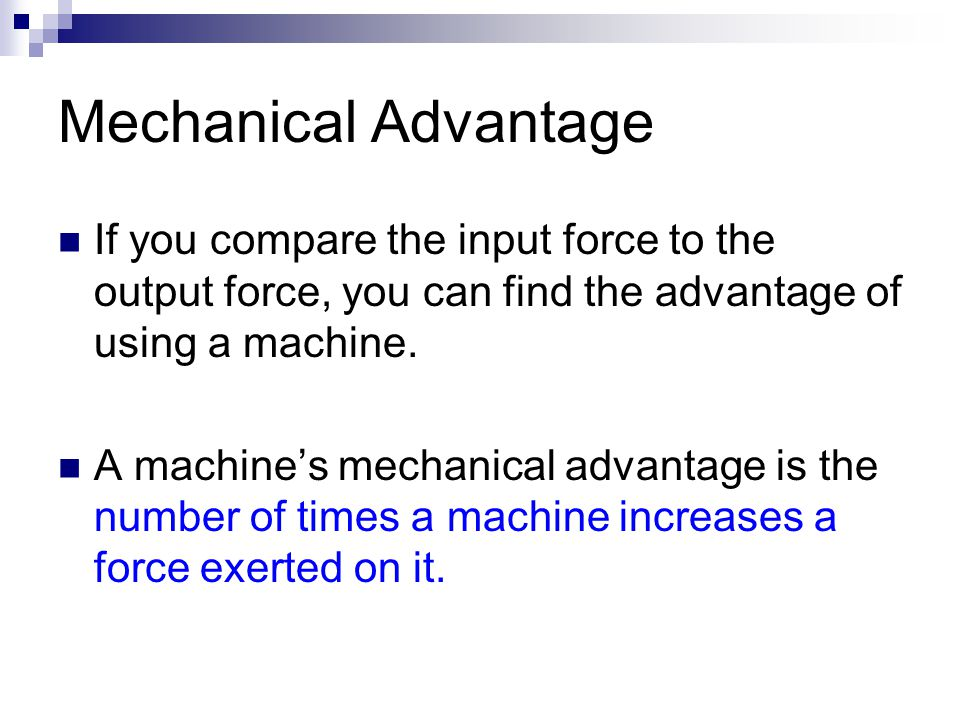 Mechanical Advantage If you compare the input force to the output force, you can find the advantage of using a machine.