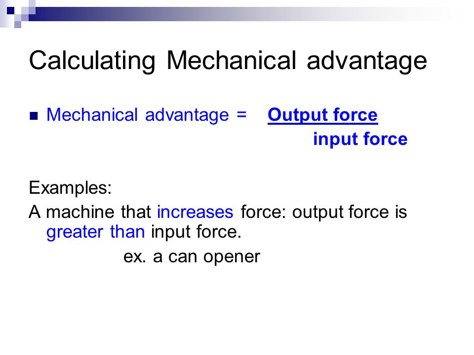 Calculating Mechanical advantage Mechanical advantage = Output force input force Examples: A machine that increases force: output force is greater than input force.