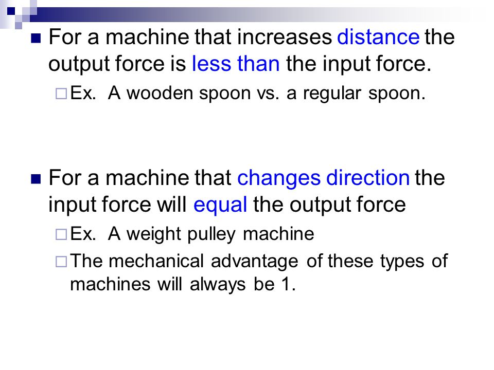 For a machine that increases distance the output force is less than the input force.  Ex. A wooden spoon vs. a regular spoon. For a machine that chan