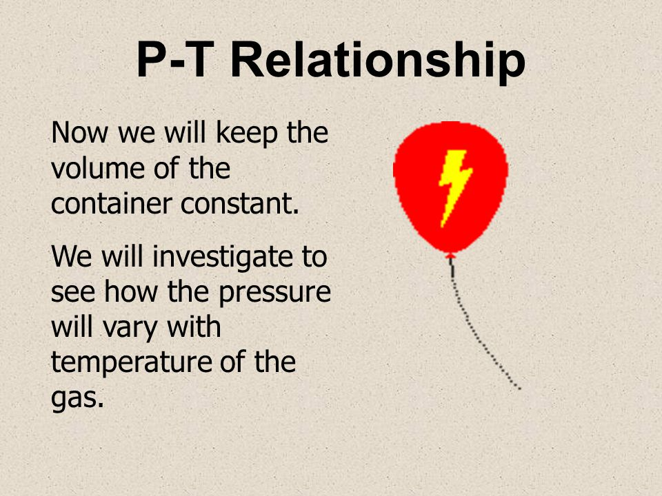P-T Relationship Now we will keep the volume of the container constant.