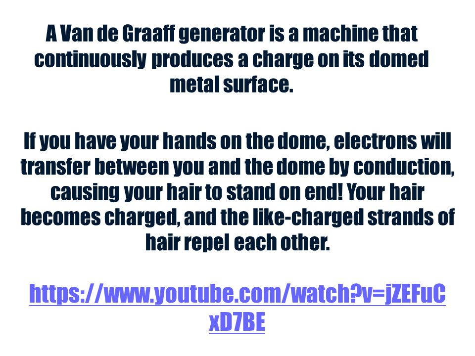 A Van de Graaff generator is a machine that continuously produces a charge on its domed metal surface. If you have your hands on the dome, electrons w