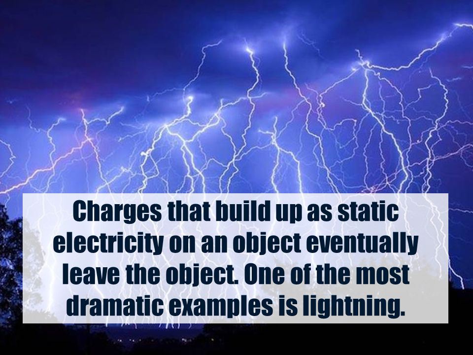 Charges that build up as static electricity on an object eventually leave the object. One of the most dramatic examples is lightning.