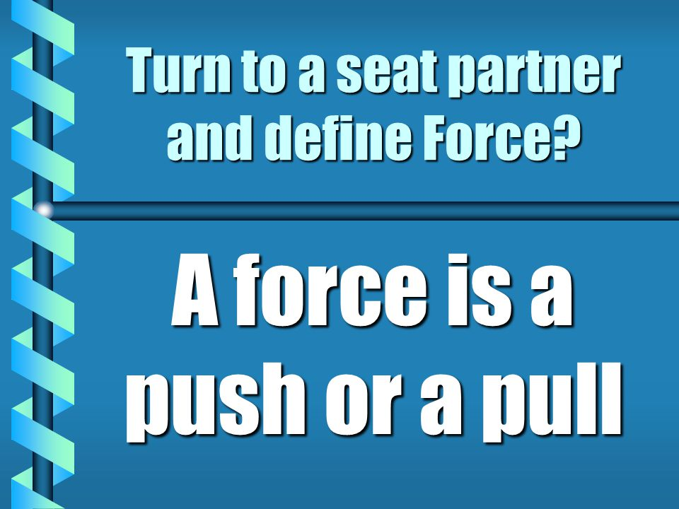 Turn to a seat partner and define Force? A force is a push or a pull