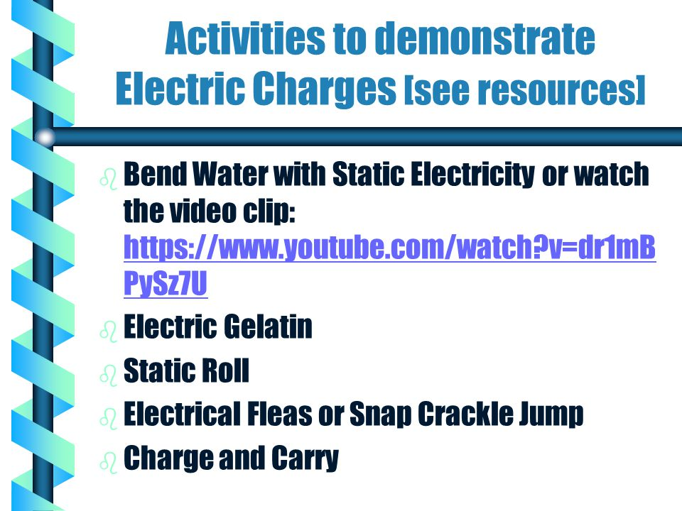 Activities to demonstrate Electric Charges [see resources] b b Bend Water with Static Electricity or watch the video clip: https://www.youtube.com/wat