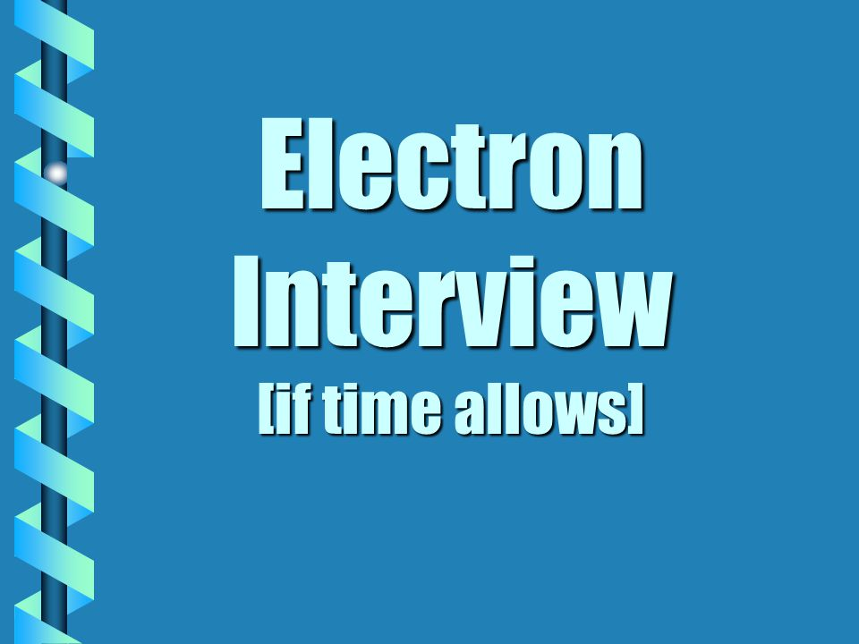 Electron Interview [if time allows]