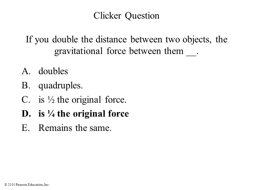 © 2010 Pearson Education, Inc. Clicker Question If you double the distance between two objects, the gravitational force between them __. A.doubles B.q