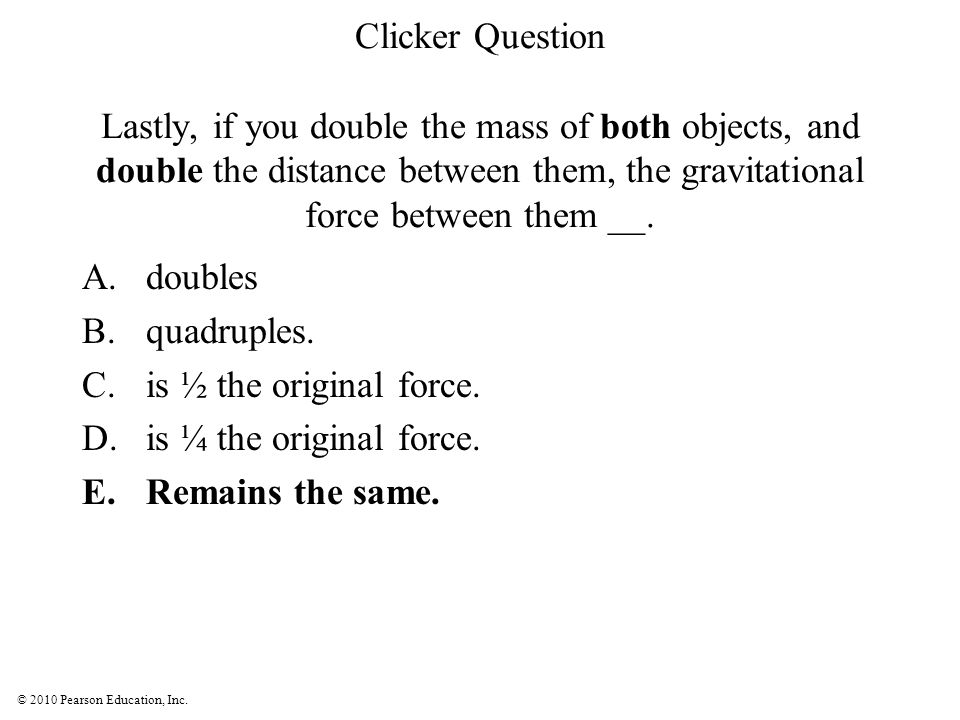 © 2010 Pearson Education, Inc. Clicker Question Lastly, if you double the mass of both objects, and double the distance between them, the gravitationa