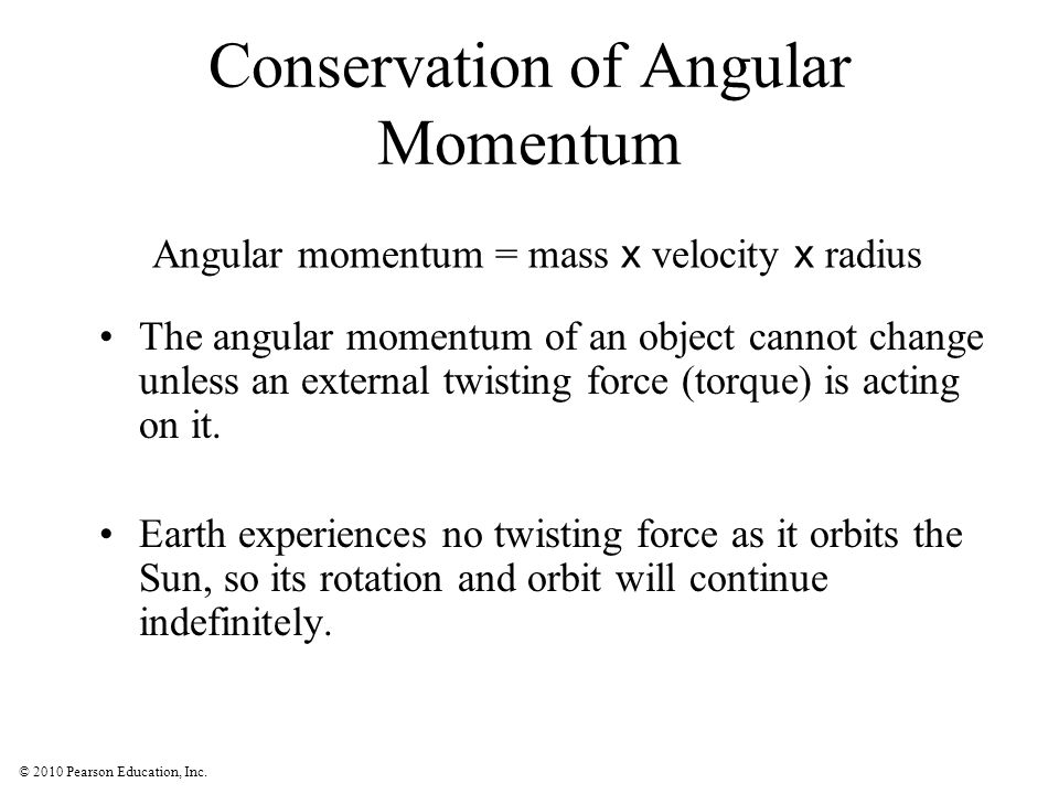 © 2010 Pearson Education, Inc. Conservation of Angular Momentum The angular momentum of an object cannot change unless an external twisting force (tor