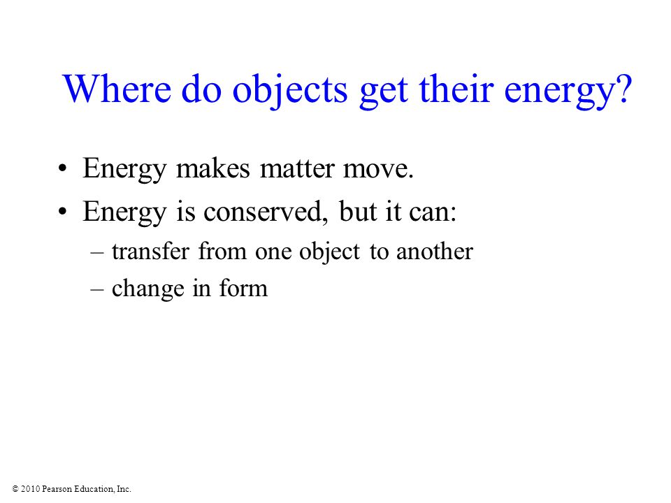 © 2010 Pearson Education, Inc. Where do objects get their energy.
