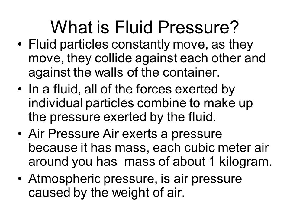 What is Fluid Pressure? Fluid particles constantly move, as they move, they collide against each other and against the walls of the container. In a fl