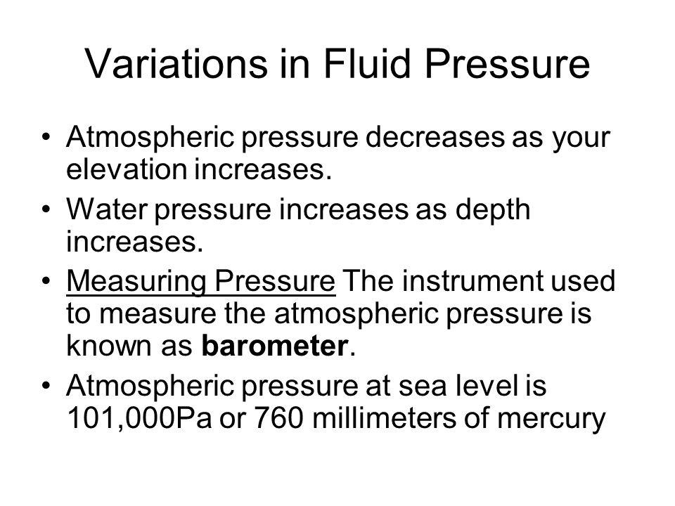 Variations in Fluid Pressure Atmospheric pressure decreases as your elevation increases. Water pressure increases as depth increases. Measuring Pressu