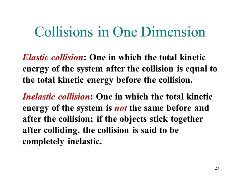 24 Collisions in One Dimension Elastic collision: One in which the total kinetic energy of the system after the collision is equal to the total kineti