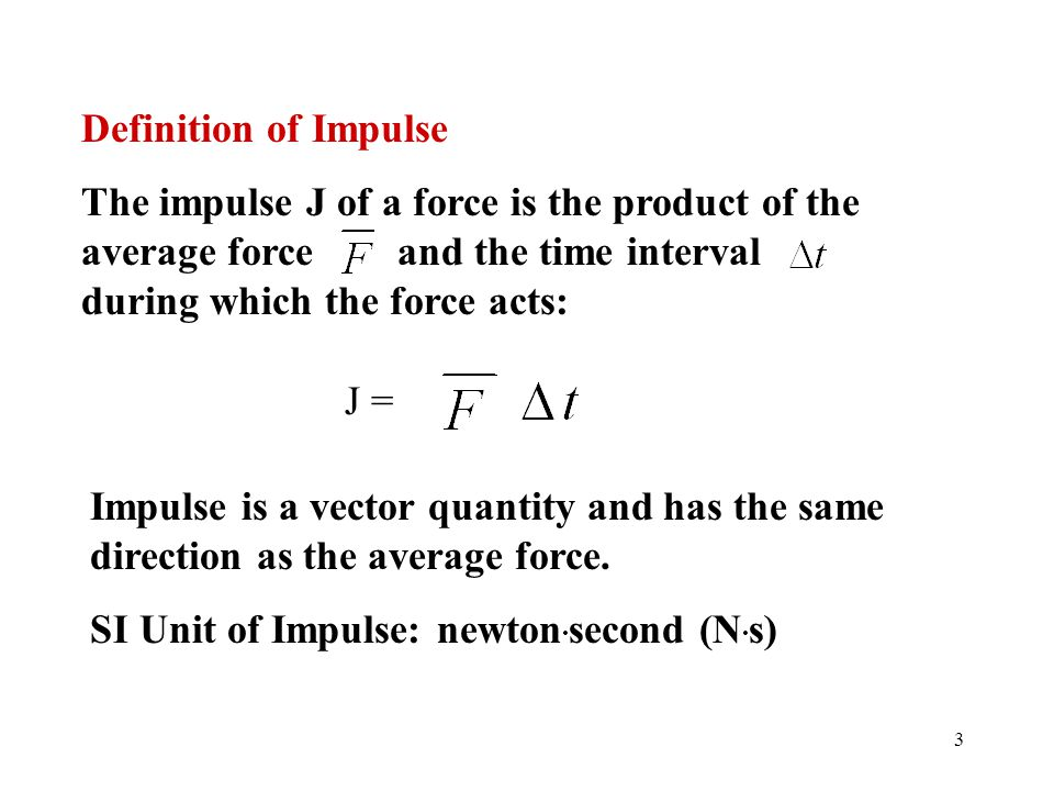3 Definition of Impulse The impulse J of a force is the product of the average force and the time interval during which the force acts: J = Impulse is
