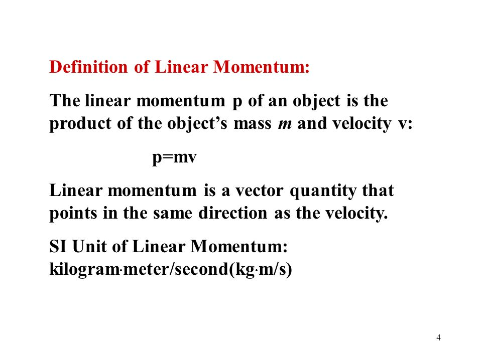 4 Definition of Linear Momentum: The linear momentum p of an object is the product of the object's mass m and velocity v: p=mv Linear momentum is a ve