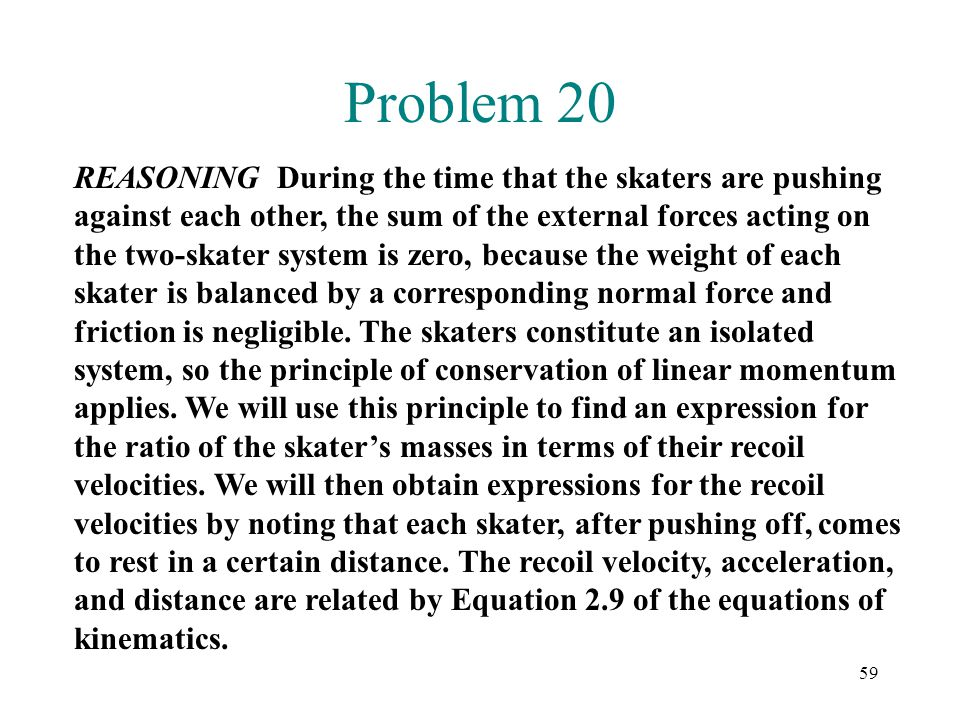 59 Problem 20 REASONING During the time that the skaters are pushing against each other, the sum of the external forces acting on the two-skater syste