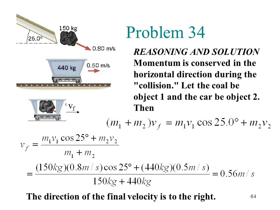 64 Problem 34 REASONING AND SOLUTION Momentum is conserved in the horizontal direction during the