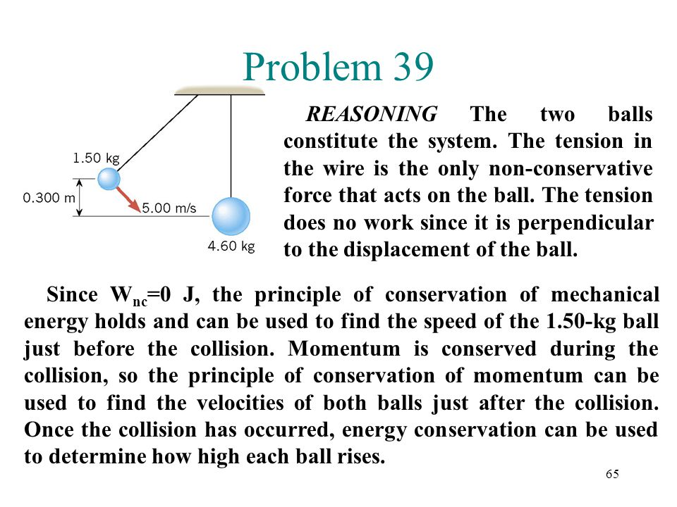 65 Problem 39 REASONING The two balls constitute the system. The tension in the wire is the only non-conservative force that acts on the ball. The ten