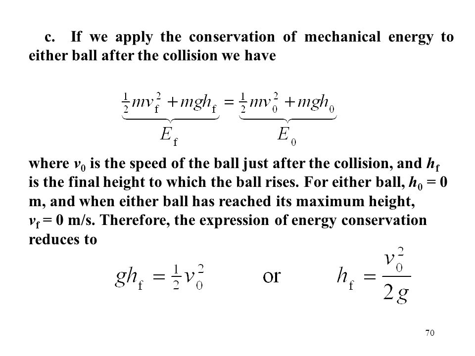 70 c. If we apply the conservation of mechanical energy to either ball after the collision we have where v 0 is the speed of the ball just after the c